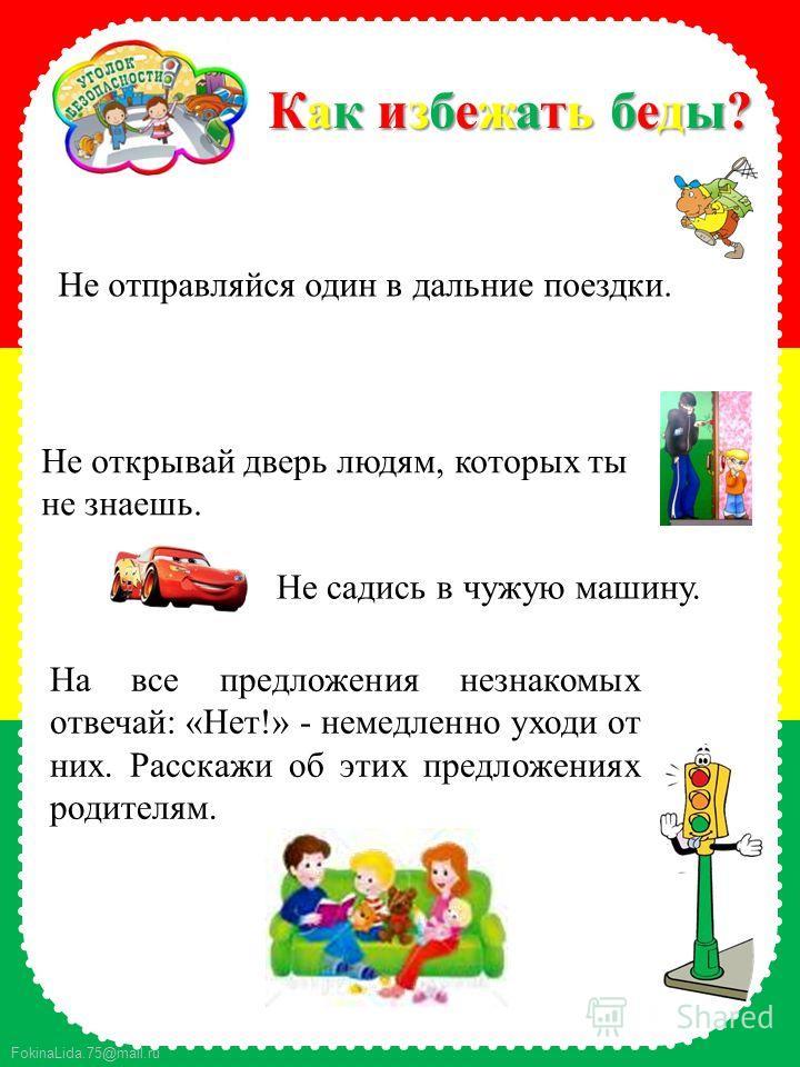 FokinaLida.75@mail.ru Не отправляйся один в дальние поездки. Как избежать беды?Как избежать беды?Как избежать беды?Как избежать беды? Не открывай дверь людям, которых ты не знаешь. Не садись в чужую машину. На все предложения незнакомых отвечай: «Нет