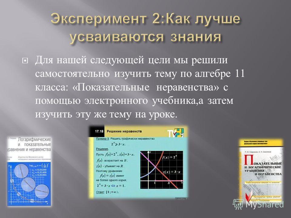 Для нашей следующей цели мы решили самостоятельно изучить тему по алгебре 11 класса : « Показательные неравенства » с помощью электронного учебника, а затем изучить эту же тему на уроке.