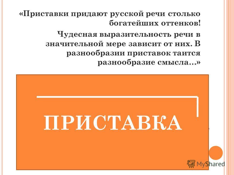«Приставки придают русской речи столько богатейших оттенков! Чудесная выразительность речи в значительной мере зависит от них. В разнообразии приставок таится разнообразие смысла…» К. Чуковский О какой части слова пойдет речь на сегодняшнем уроке? ПР