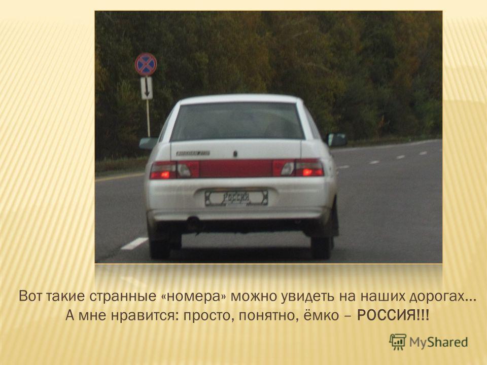 Вот такие странные «номера» можно увидеть на наших дорогах… А мне нравится: просто, понятно, ёмко – РОССИЯ!!!