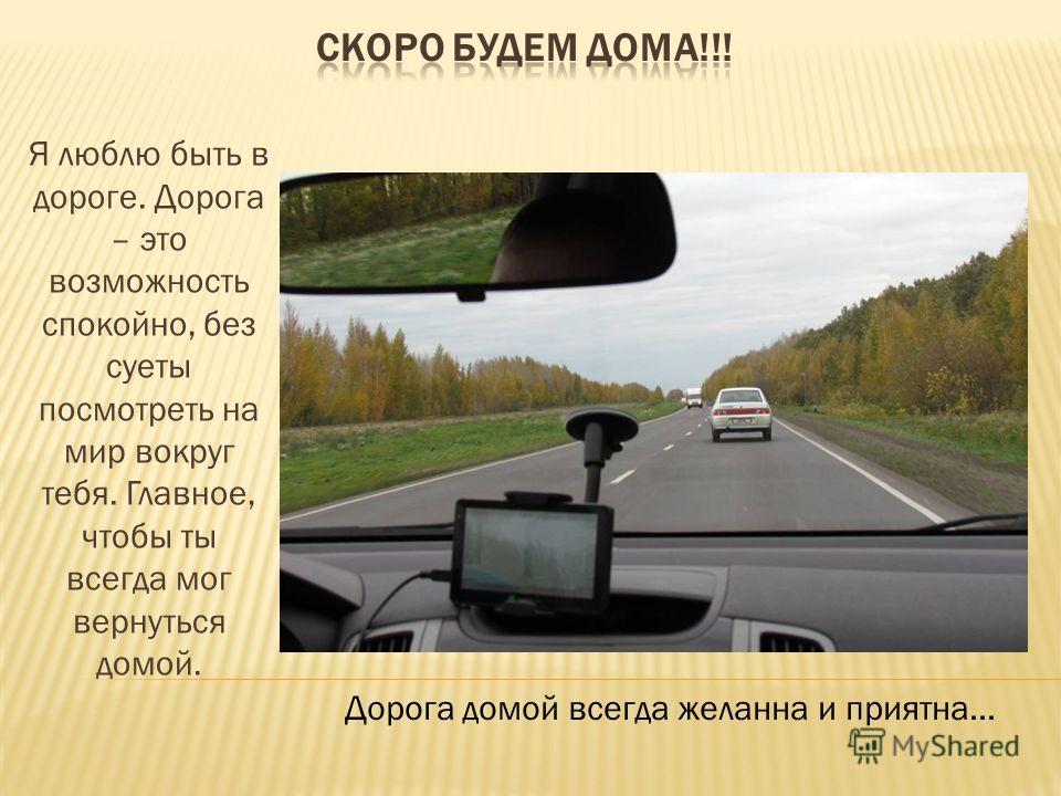 Я люблю быть в дороге. Дорога – это возможность спокойно, без суеты посмотреть на мир вокруг тебя. Главное, чтобы ты всегда мог вернуться домой. Дорога домой всегда желанна и приятна…