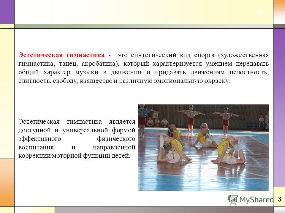 Эстетическая гимнастика является доступной и универсальной формой эффективного физического воспитания и направленной коррекции моторной функции детей. Эстетическая гимнастика - это синтетический вид спорта (художественная гимнастика, танец, акробатик