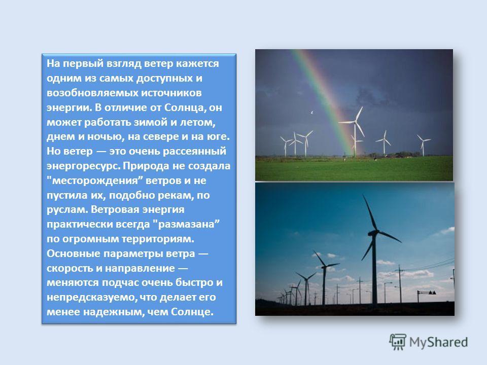 На первый взгляд ветер кажется одним из самых доступных и возобновляемых источников энергии. В отличие от Солнца, он может работать зимой и летом, днем и ночью, на севере и на юге. Но ветер это очень рассеянный энергоресурс. Природа не создала