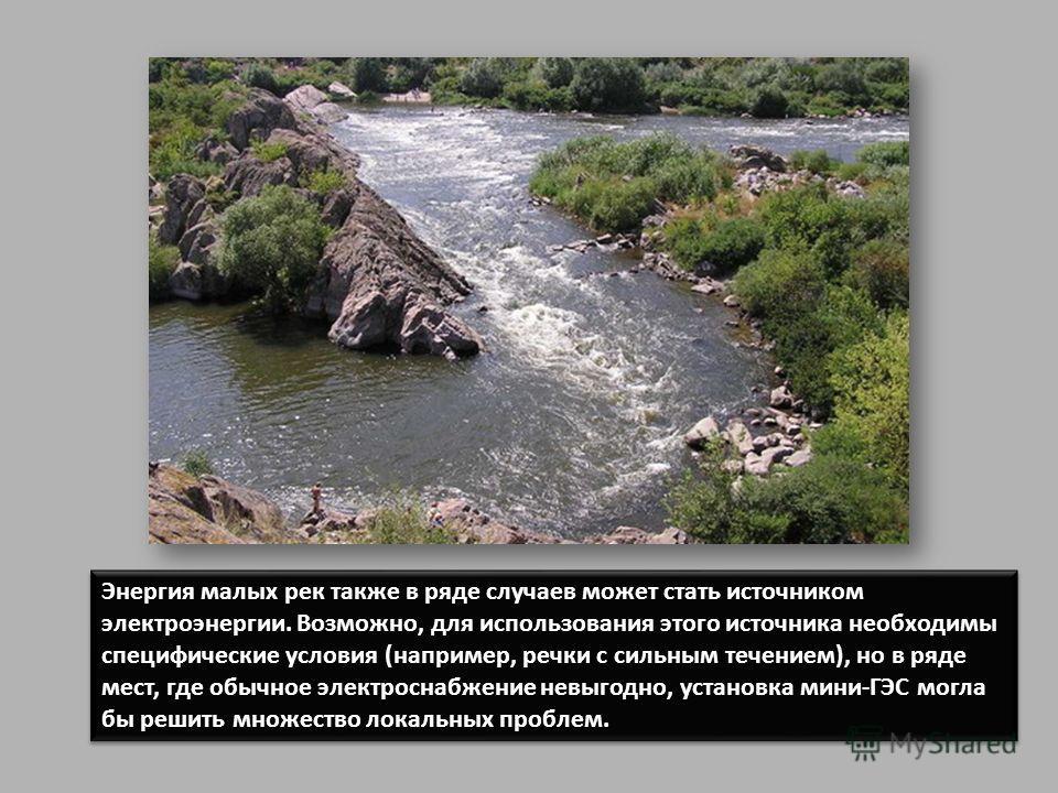 Энергия малых рек также в ряде случаев может стать источником электроэнергии. Возможно, для использования этого источника необходимы специфические условия (например, речки с сильным течением), но в ряде мест, где обычное электроснабжение невыгодно, у