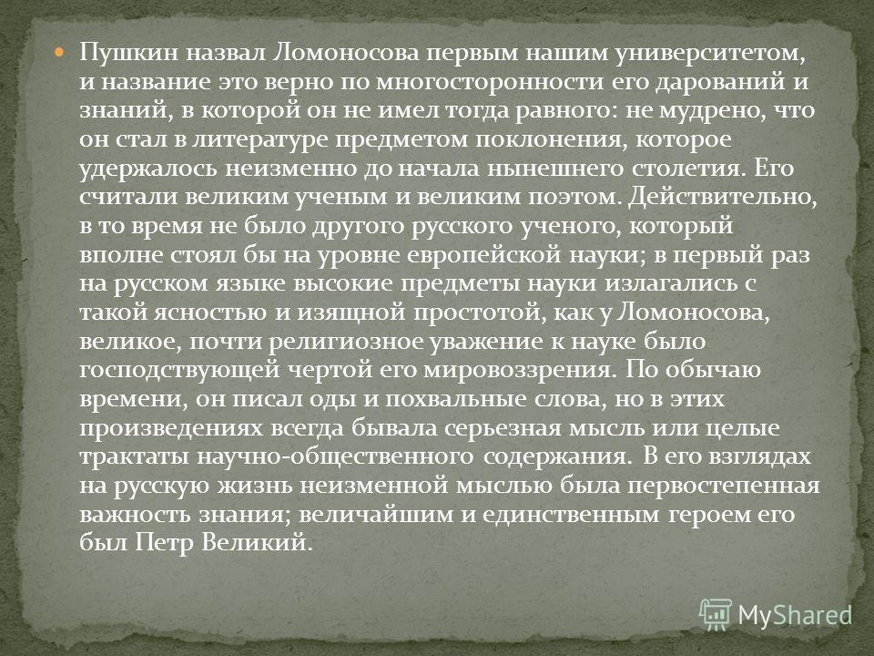 Пушкин назвал Ломоносова первым нашим университетом, и название это верно по многосторонности его дарований и знаний, в которой он не имел тогда равного: не мудрено, что он стал в литературе предметом поклонения, которое удержалось неизменно до начал