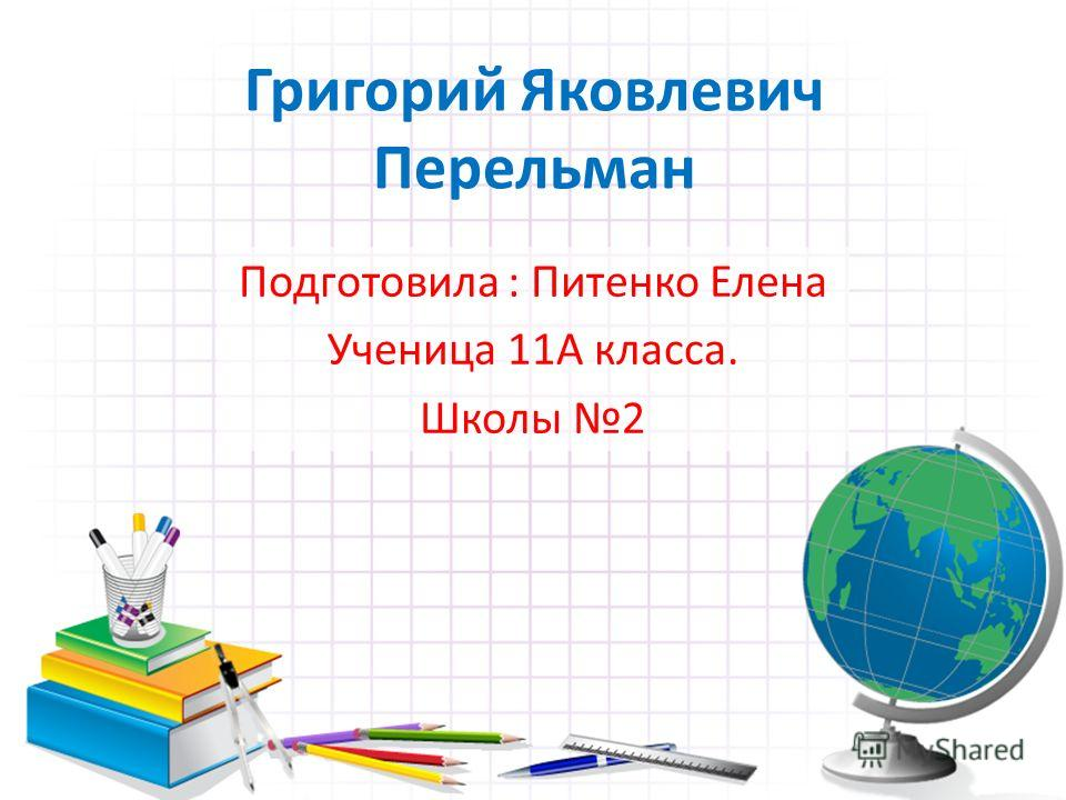 Григорий Яковлевич Перельман Подготовила : Питенко Елена Ученица 11А класса. Школы 2