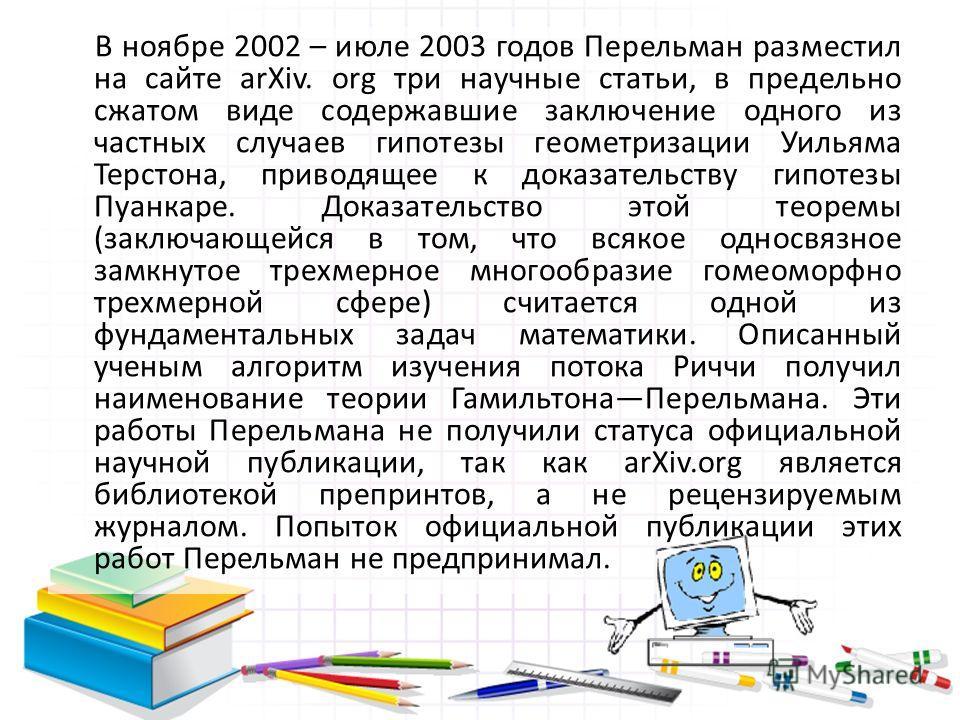 В ноябре 2002 – июле 2003 годов Перельман разместил на сайте arXiv. org три научные статьи, в предельно сжатом виде содержавшие заключение одного из частных случаев гипотезы геометризации Уильяма Терстона, приводящее к доказательству гипотезы Пуанкар