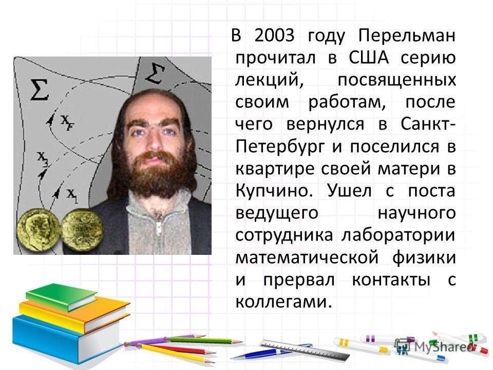 В 2003 году Перельман прочитал в США серию лекций, посвященных своим работам, после чего вернулся в Санкт- Петербург и поселился в квартире своей матери в Купчино. Ушел с поста ведущего научного сотрудника лаборатории математической физики и прервал