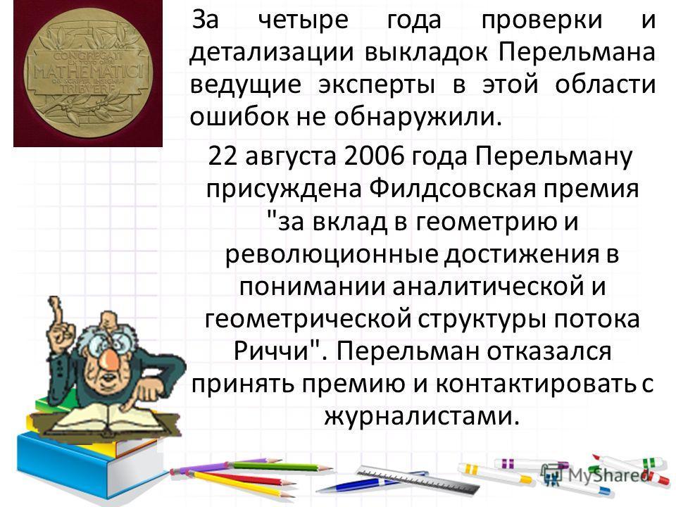 За четыре года проверки и детализации выкладок Перельмана ведущие эксперты в этой области ошибок не обнаружили. 22 августа 2006 года Перельману присуждена Филдсовская премия