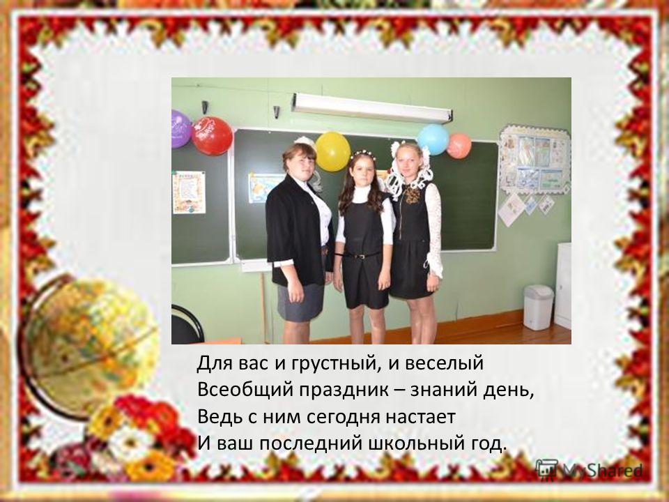 Для вас и грустный, и веселый Всеобщий праздник – знаний день, Ведь с ним сегодня настает И ваш последний школьный год.