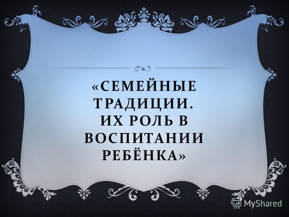 « СЕМЕЙНЫЕ ТРАДИЦИИ. ИХ РОЛЬ В ВОСПИТАНИИ РЕБЁНКА »