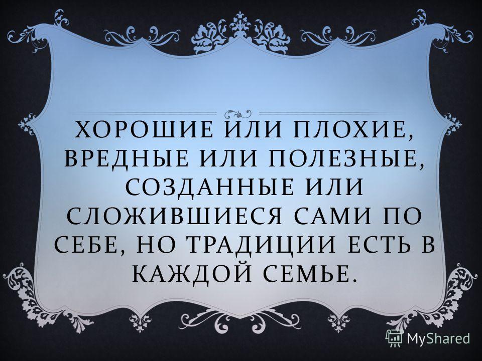 ХОРОШИЕ ИЛИ ПЛОХИЕ, ВРЕДНЫЕ ИЛИ ПОЛЕЗНЫЕ, СОЗДАННЫЕ ИЛИ СЛОЖИВШИЕСЯ САМИ ПО СЕБЕ, НО ТРАДИЦИИ ЕСТЬ В КАЖДОЙ СЕМЬЕ.