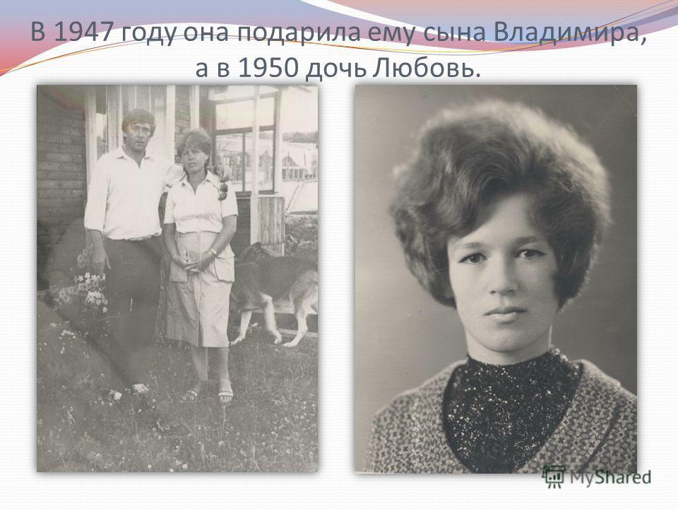 В 1947 году она подарила ему сына Владимира, а в 1950 дочь Любовь.