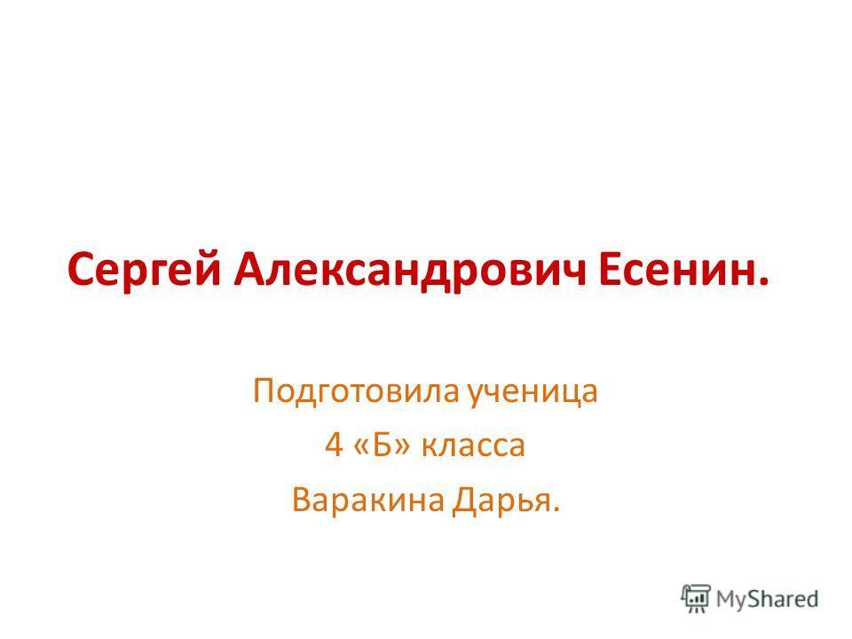 Сергей Александрович Есенин. Подготовила ученица 4 «Б» класса Варакина Дарья.