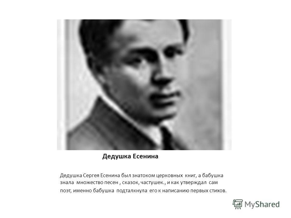 Дедушка Есенина Дедушка Сергея Есенина был знатоком церковных книг, а бабушка знала множество песен, сказок, частушек., и как утверждал сам поэт, именно бабушка подталкнула его к написанию первых стихов.