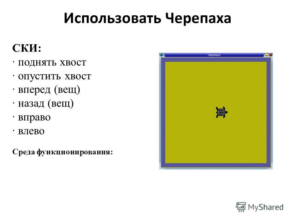 Использовать Черепаха СКИ: поднять хвост опустить хвост вперед (вещ) назад (вещ) вправо влево Среда функционирования: