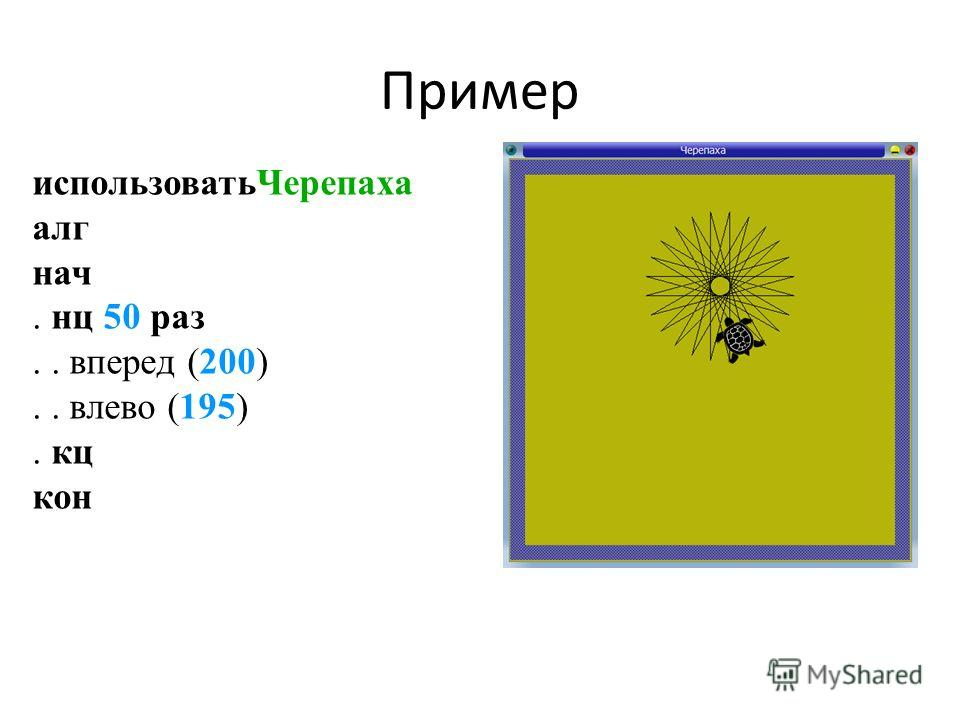 Пример использоватьЧерепаха алг нач. нц 50 раз.. вперед (200).. влево (195). кц кон