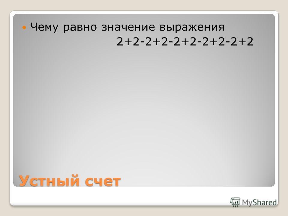 Устный счет Чему равно значение выражения 2+2-2+2-2+2-2+2-2+2