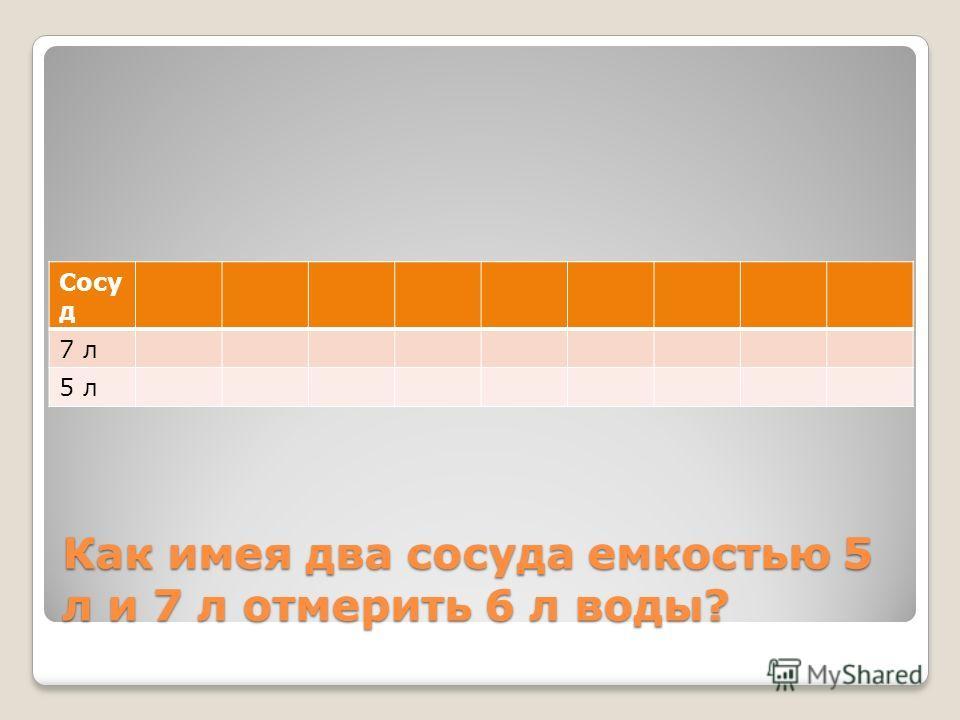 Как имея два сосуда емкостью 5 л и 7 л отмерить 6 л воды? Сосу д 7 л 5 л