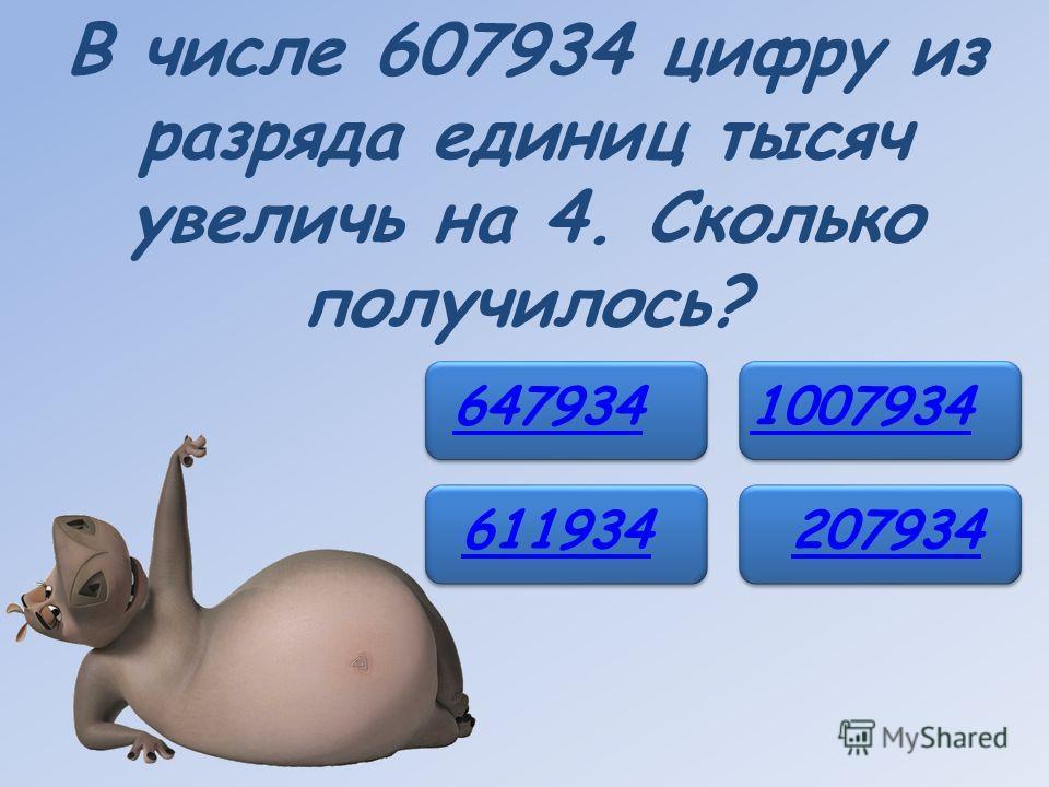 В числе 607934 цифру из разряда единиц тысяч увеличь на 4. Сколько получилось? 647934 611934 1007934 207934