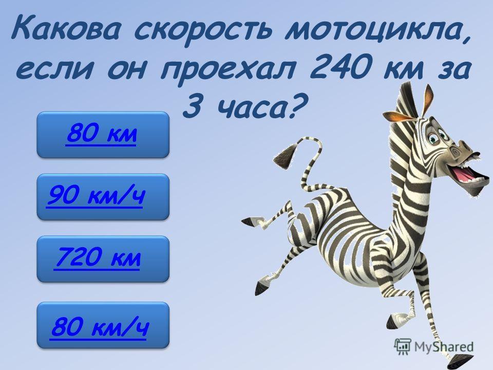 Какова скорость мотоцикла, если он проехал 240 км за 3 часа? 80 км 90 км/ч 720 км 80 км/ч