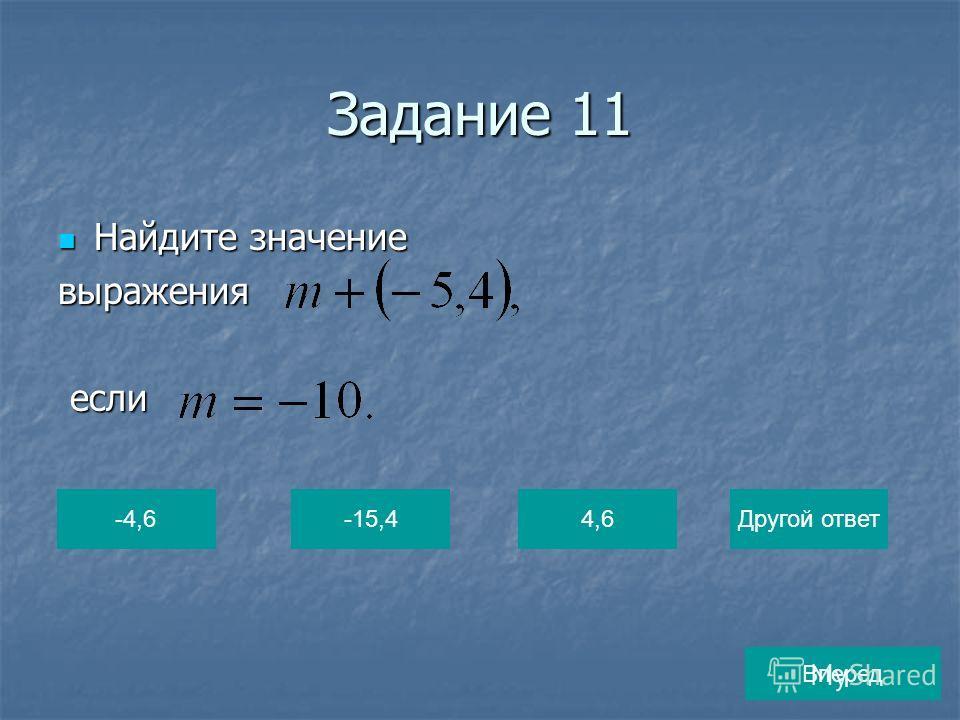 Задание 11 Найдите значение Найдите значениевыражения если если -4,6-15,44,6Другой ответ Вперед