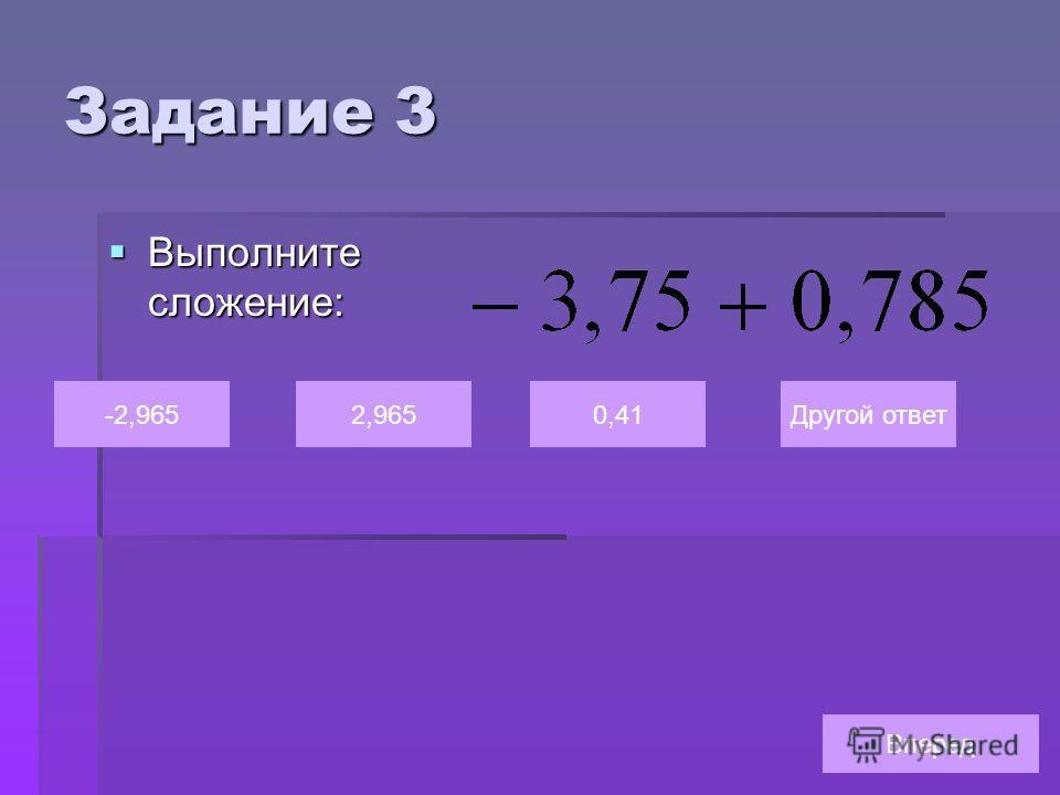 Задание 3 Выполните сложение: Выполните сложение: -2,9652,9650,41Другой ответ Вперед