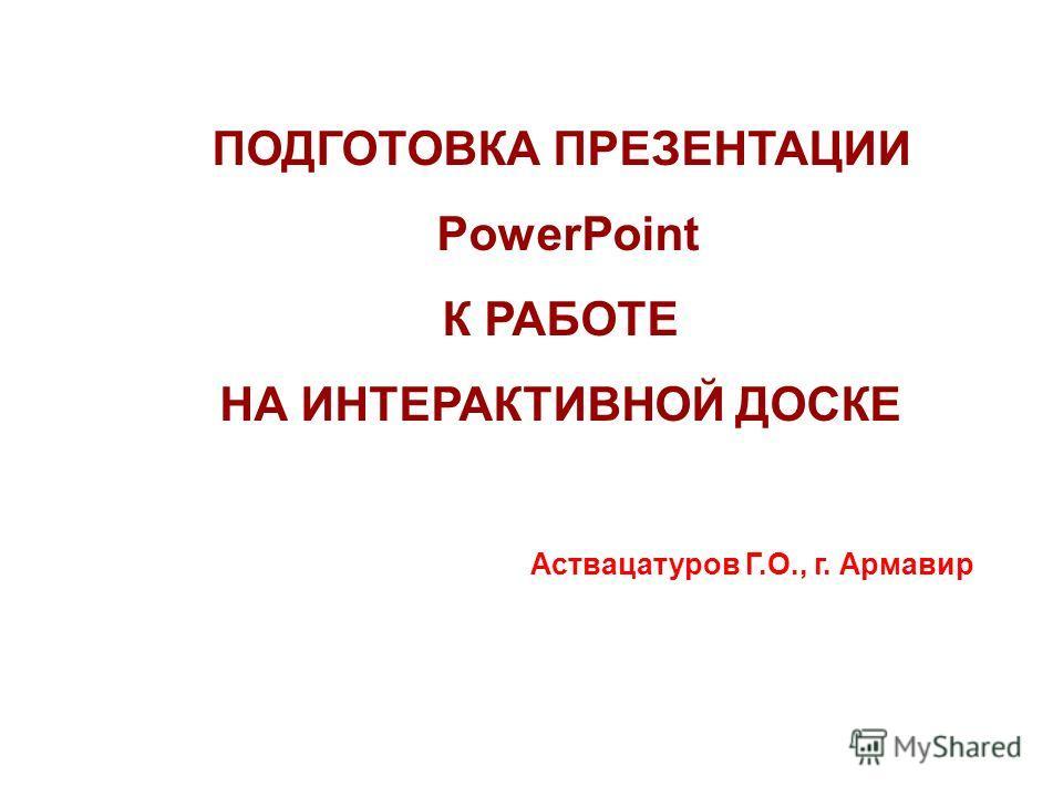 ПОДГОТОВКА ПРЕЗЕНТАЦИИ PowerPoint К РАБОТЕ НА ИНТЕРАКТИВНОЙ ДОСКЕ Аствацатуров Г.О., г. Армавир
