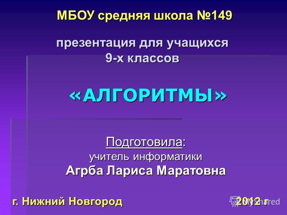 2012 г «АЛГОРИТМЫ» Подготовила: учитель информатики Агрба Лариса Маратовна презентация для учащихся 9-х классов МБОУ средняя школа 149 г. Нижний Новгород