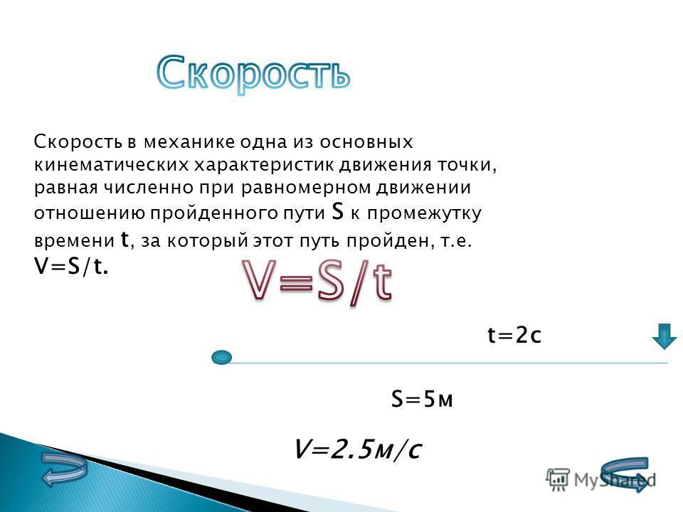 Скорость в механике одна из основных кинематических характеристик движения точки, равная численно при равномерном движении отношению пройденного пути S к промежутку времени t, за который этот путь пройден, т.е. V=S/t. S=5м t=2с V=2.5м/с
