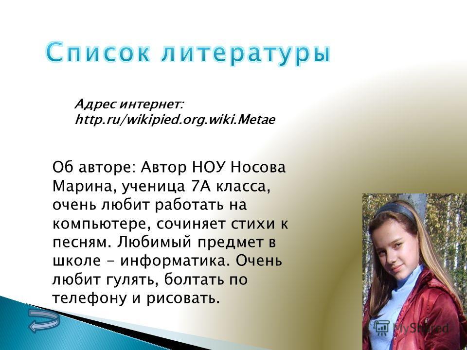Адрес интернет: http.ru/wikipied.org.wiki.Metae Об авторе: Автор НОУ Носова Марина, ученица 7А класса, очень любит работать на компьютере, сочиняет стихи к песням. Любимый предмет в школе - информатика. Очень любит гулять, болтать по телефону и рисов