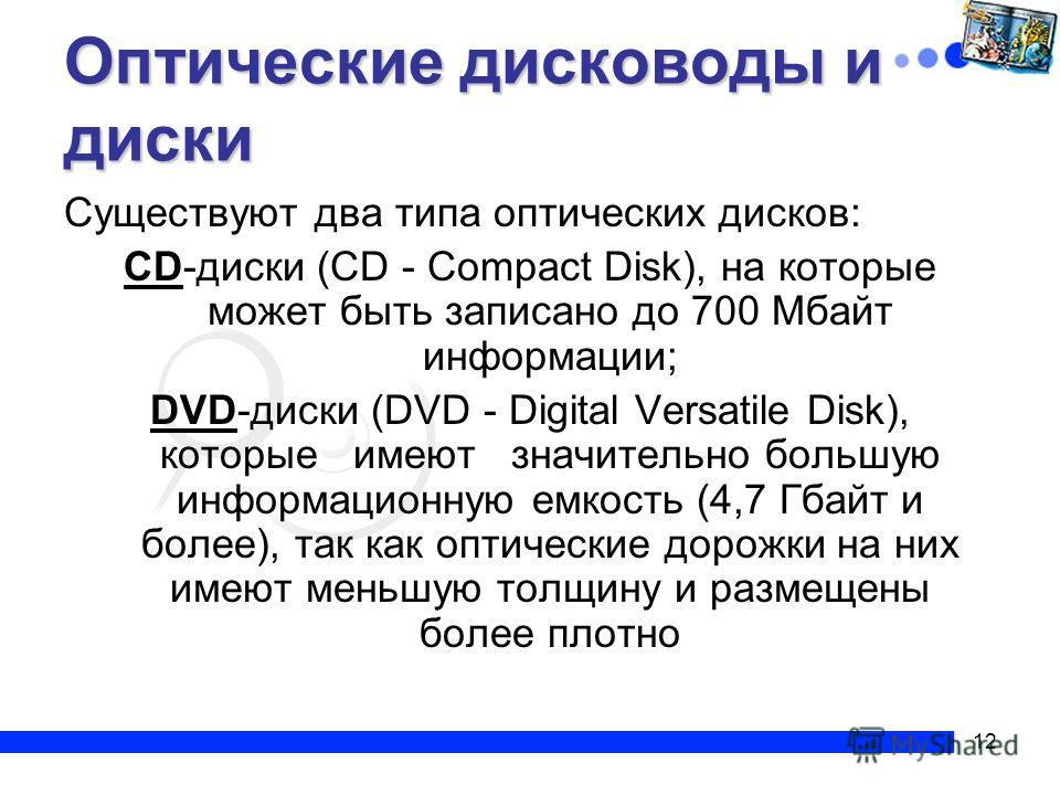 12 Оптические дисководы и диски Существуют два типа оптических дисков: CD-диски (CD - Compact Disk), на которые может быть записано до 700 Мбайт информации; DVD-диски (DVD - Digital Versatile Disk), которые имеют значительно большую информационную ем