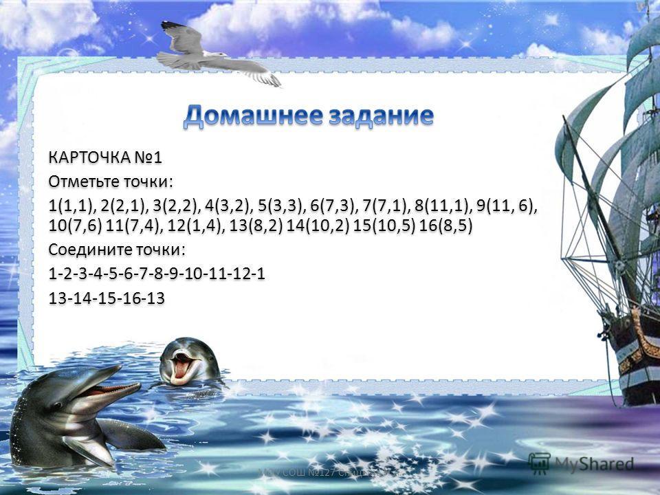 КАРТОЧКА 1 Отметьте точки: 1(1,1), 2(2,1), 3(2,2), 4(3,2), 5(3,3), 6(7,3), 7(7,1), 8(11,1), 9(11, 6), 10(7,6) 11(7,4), 12(1,4), 13(8,2) 14(10,2) 15(10,5) 16(8,5) Соедините точки: 1-2-3-4-5-6-7-8-9-10-11-12-1 13-14-15-16-13 КАРТОЧКА 1 Отметьте точки: