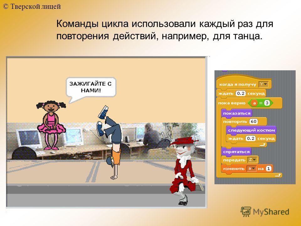 © Тверской лицей Команды цикла использовали каждый раз для повторения действий, например, для танца.