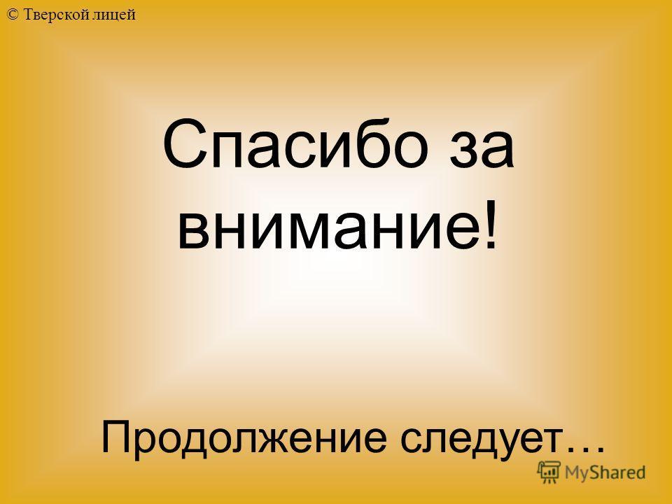 © Тверской лицей Продолжение следует… Спасибо за внимание!