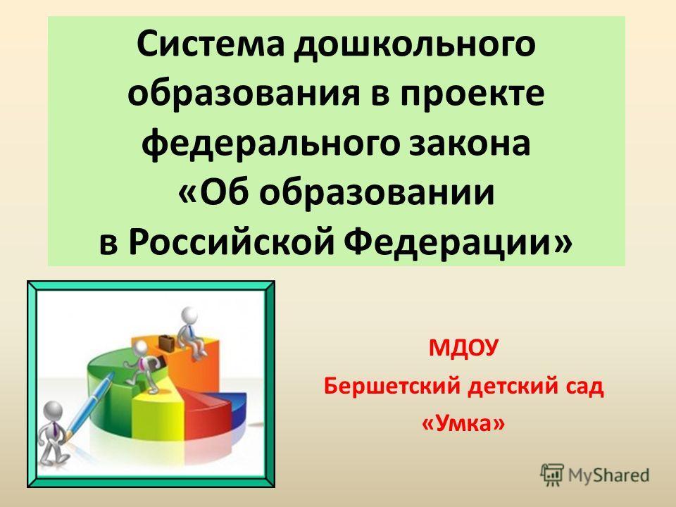 Система дошкольного образования в проекте федерального закона «Об образовании в Российской Федерации» МДОУ Бершетский детский сад «Умка»