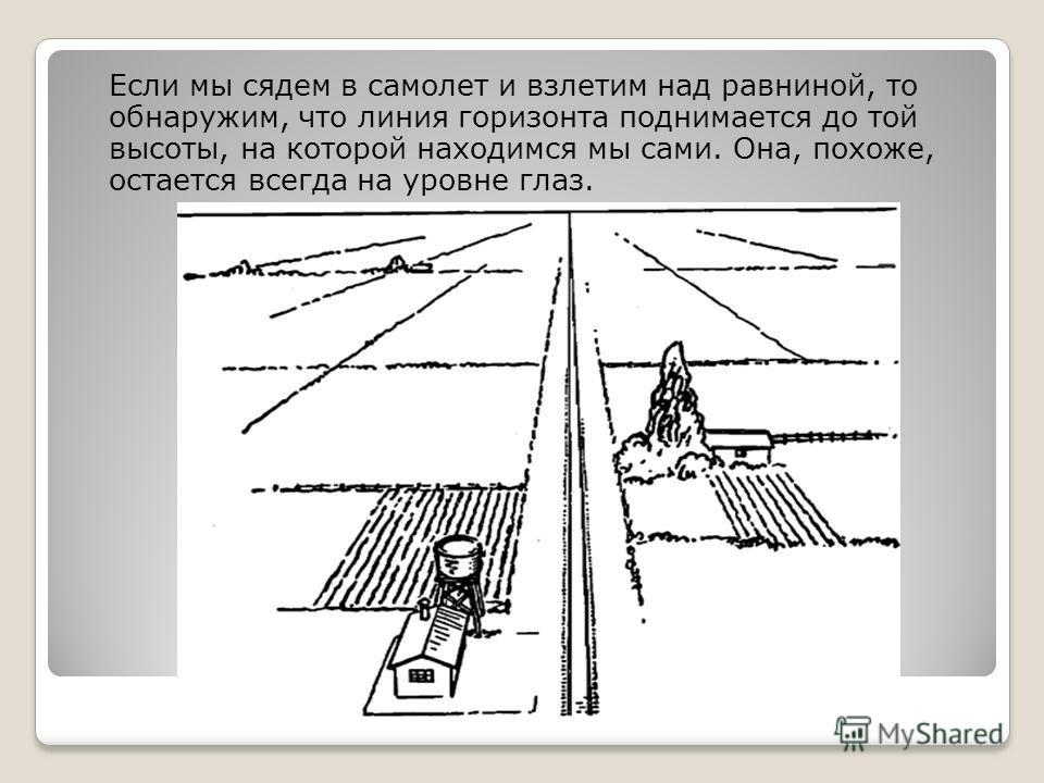 Если мы сядем в самолет и взлетим над равниной, то обнаружим, что линия горизонта поднимается до той высоты, на которой находимся мы сами. Она, похоже, остается всегда на уровне глаз.
