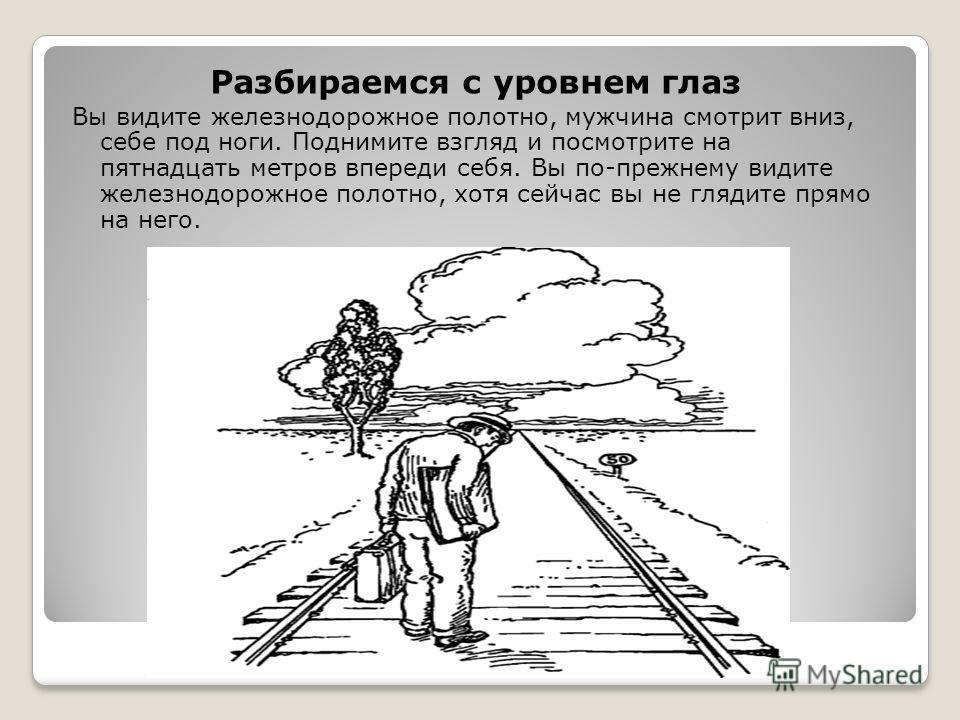 Разбираемся с уровнем глаз Вы видите железнодорожное полотно, мужчина смотрит вниз, себе под ноги. Поднимите взгляд и посмотрите на пятнадцать метров впереди себя. Вы по-прежнему видите железнодорожное полотно, хотя сейчас вы не глядите прямо на него