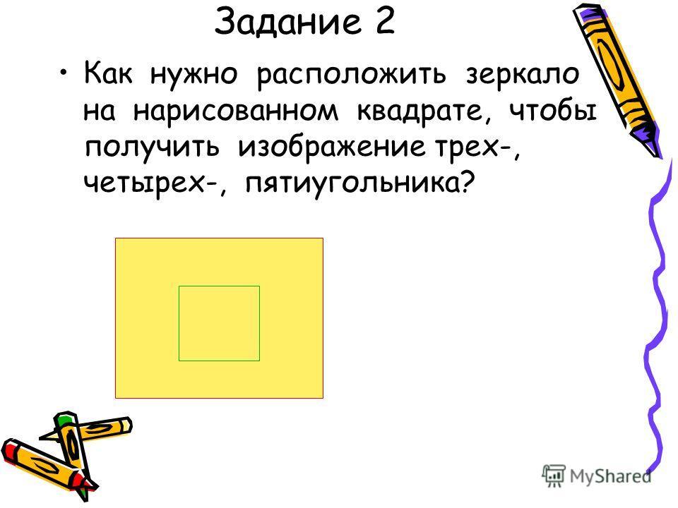 Задание 2 Как нужно расположить зеркало на нарисованном квадрате, чтобы получить изображение трех-, четырех-, пятиугольника?