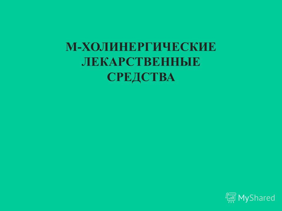 М-ХОЛИНЕРГИЧЕСКИЕ ЛЕКАРСТВЕННЫЕ СРЕДСТВА