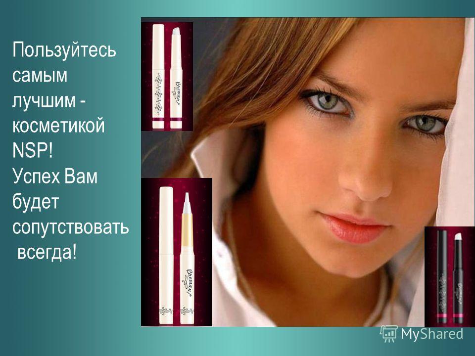 Пользуйтесь самым лучшим - косметикой NSP! Успех Вам будет сопутствовать всегда!