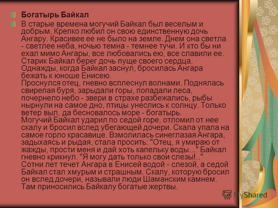 Богатырь Байкал В старые времена могучий Байкал был веселым и добрым, Крепко любил он свою единственную дочь Ангару. Красивее ее не было на земле. Днем она светла - светлее неба, ночью темна - темнее тучи. И кто бы ни ехал мимо Ангары, все любовались