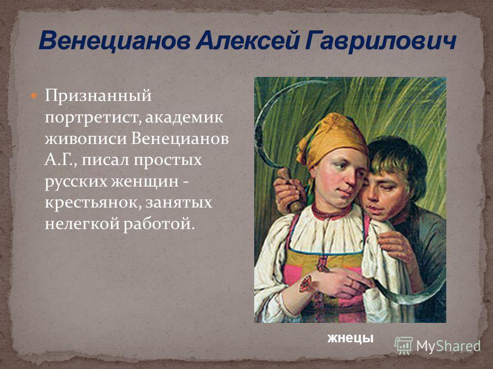 Признанный портретист, академик живописи Венецианов А.Г., писал простых русских женщин - крестьянок, занятых нелегкой работой. жнецы