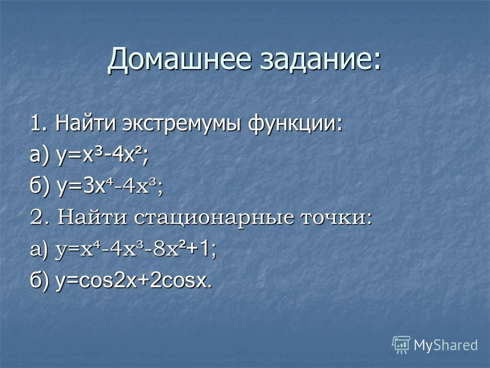 Домашнее задание: 1. Найти экстремумы функции: а) у=х³-4х ² ; б) у=3х -4х³; 2. Найти стационарные точки: а) у=х-4х³-8х ²+1; б) у=cos2x+2cosx.