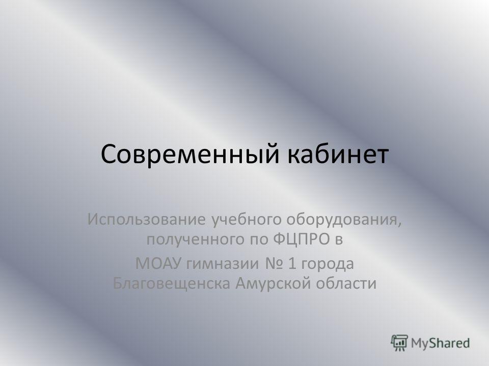 Современный кабинет Использование учебного оборудования, полученного по ФЦПРО в МОАУ гимназии 1 города Благовещенска Амурской области
