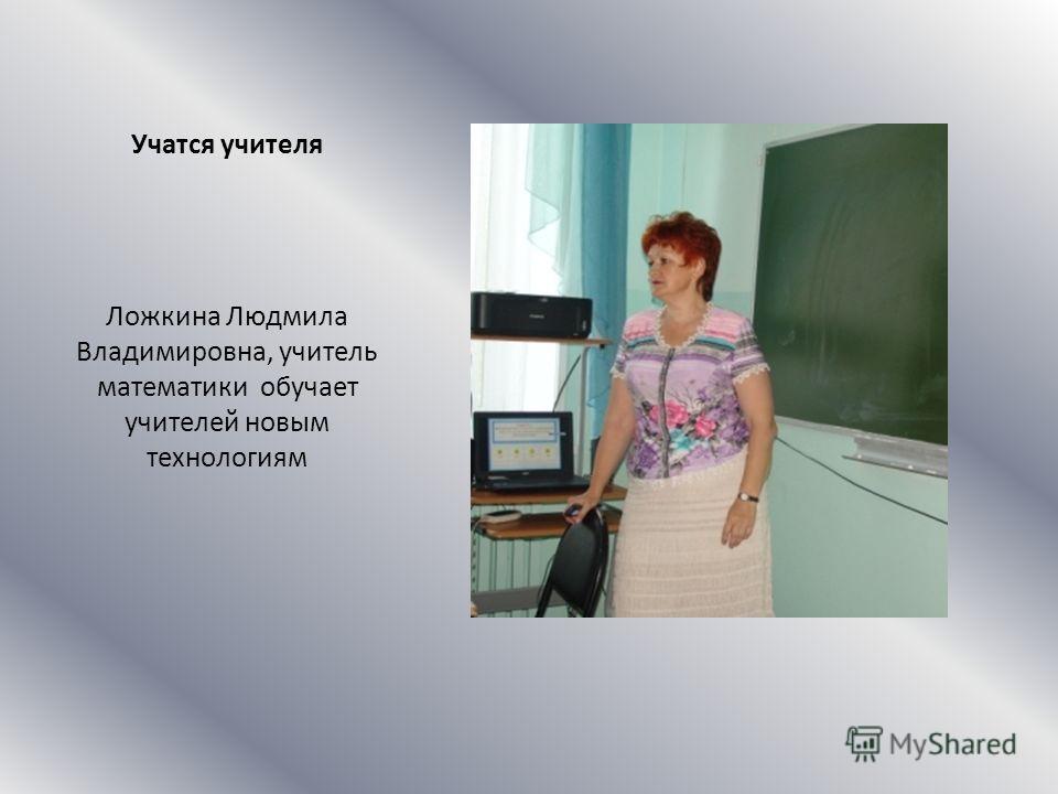 Учатся учителя Ложкина Людмила Владимировна, учитель математики обучает учителей новым технологиям