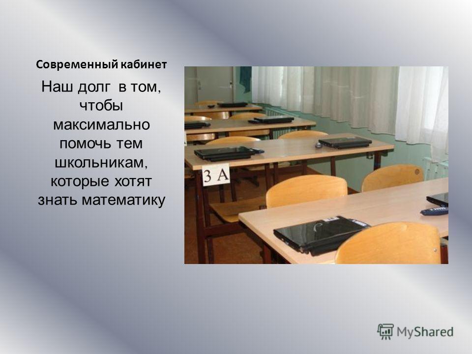 Современный кабинет Наш долг в том, чтобы максимально помочь тем школьникам, которые хотят знать математику