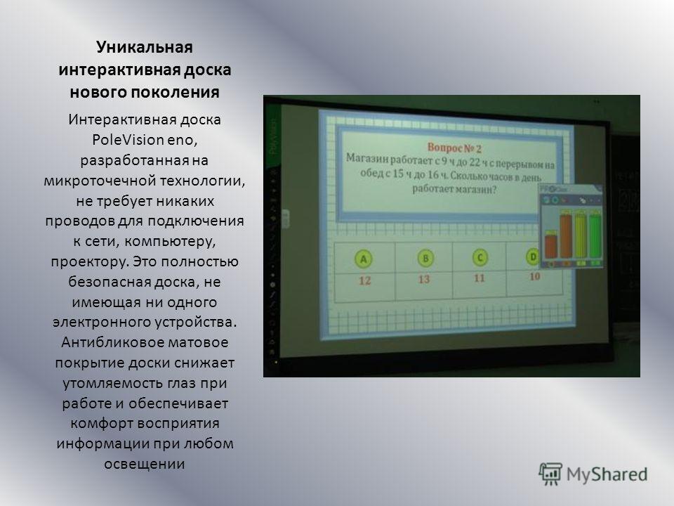Уникальная интерактивная доска нового поколения Интерактивная доска PoleVision eno, разработанная на микроточечной технологии, не требует никаких проводов для подключения к сети, компьютеру, проектору. Это полностью безопасная доска, не имеющая ни од