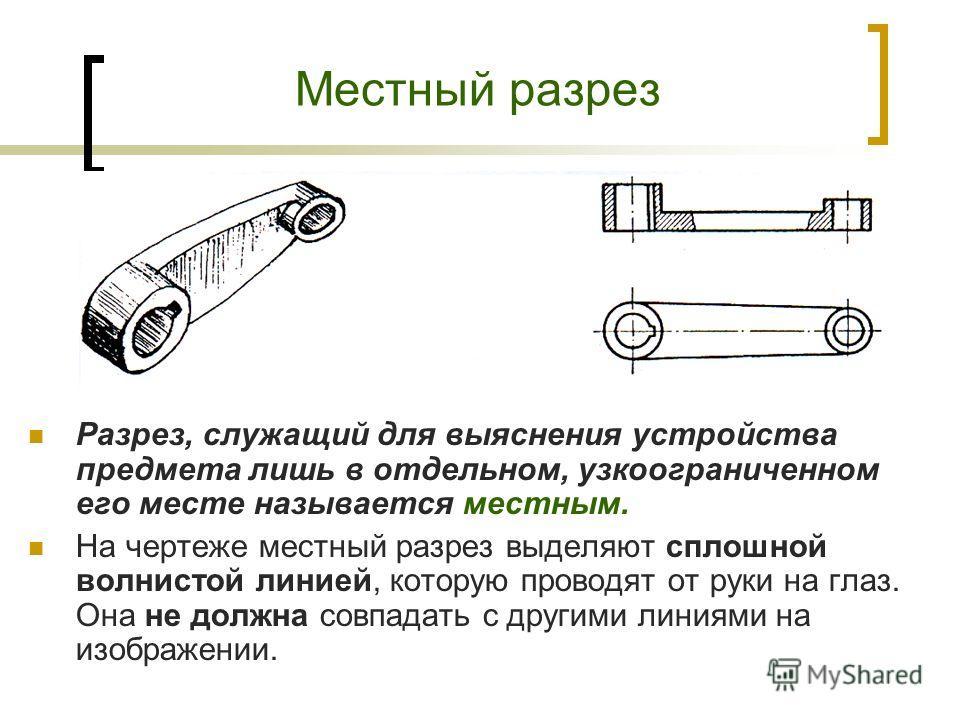 Разрез, служащий для выяснения устройства предмета лишь в отдельном, узкоограниченном его месте называется местным. На чертеже местный разрез выделяют сплошной волнистой линией, которую проводят от руки на глаз. Она не должна совпадать с другими лини