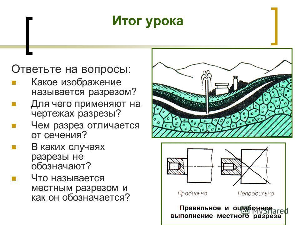 Итог урока Ответьте на вопросы: Какое изображение называется разрезом? Для чего применяют на чертежах разрезы? Чем разрез отличается от сечения? В каких случаях разрезы не обозначают? Что называется местным разрезом и как он обозначается?